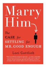 Marry Him: the Case for Settling for Mr Good Enough by Lori Gottlieb - cause for concern in the title alone!