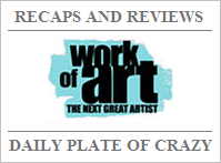 Daily Plate of Crazy: Work of Art Recaps & Reviews