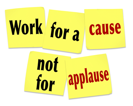 Work for a cause Not for applause